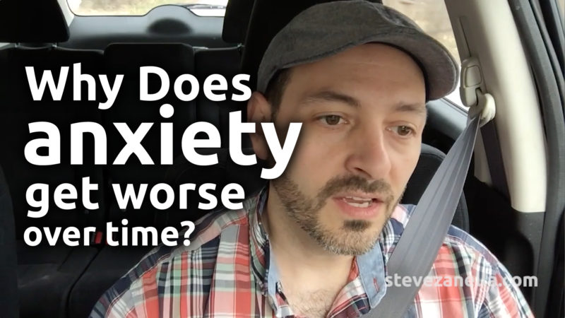 Why does anxiety get worse over time? Steve Zanella